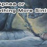 Sleep Apnea or Something More Sinister?